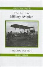 The Birth of Military Aviation: Britain, 1903-1914