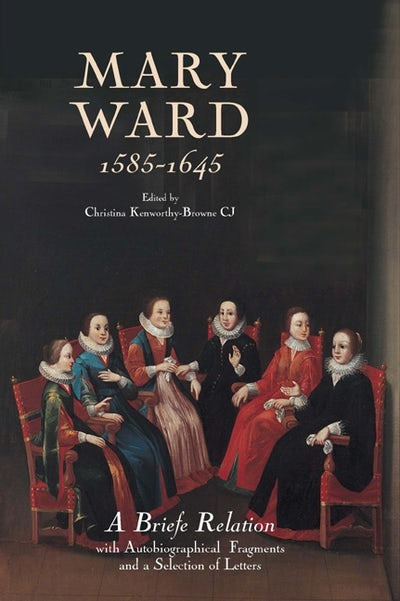 Mary Ward (1585-1645): `A Briefe Relation', with Autobiographical Fragments and a Selection of Letters
