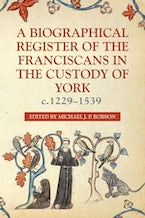 A Biographical Register of the Franciscans in the Custody of York, c.1229-1539