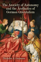 The Anxiety of Autonomy and the Aesthetics of German Orientalism