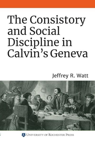 The Consistory and Social Discipline in Calvin's Geneva