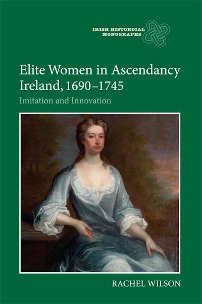 Elite Women in Ascendancy Ireland, 1690-1745