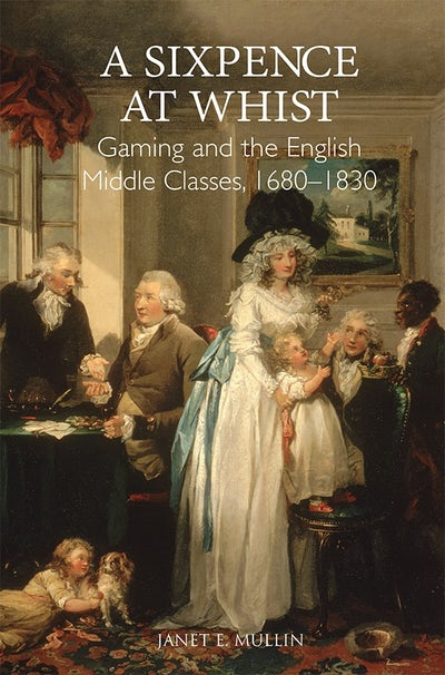 A Sixpence at Whist: Gaming and the English Middle Classes, 1680-1830