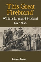 'This Great Firebrand': William Laud and Scotland, 1617-1645