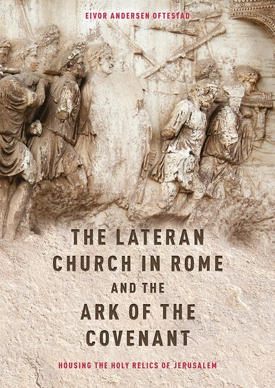 The Lateran Church in Rome and the Ark of the Covenant: Housing the Holy Relics of Jerusalem