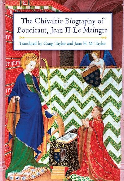 The Chivalric Biography of Boucicaut, Jean II le Meingre