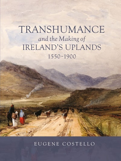 Transhumance and the Making of Ireland's Uplands, 1550-1900