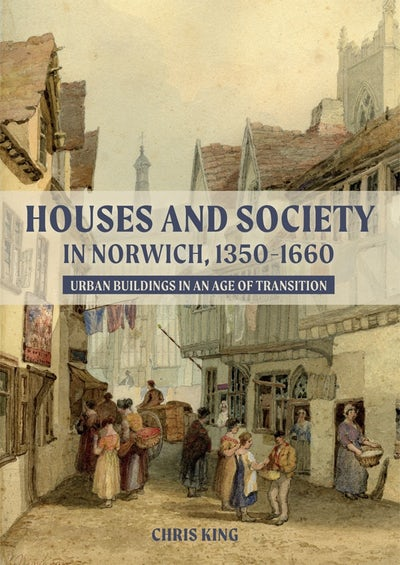Houses and Society in Norwich, 1350-1660
