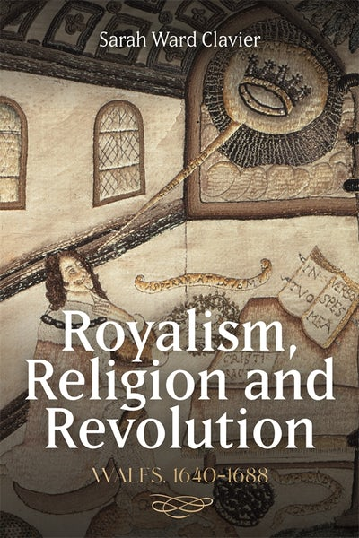 Royalism, Religion and Revolution: Wales, 1640-1688