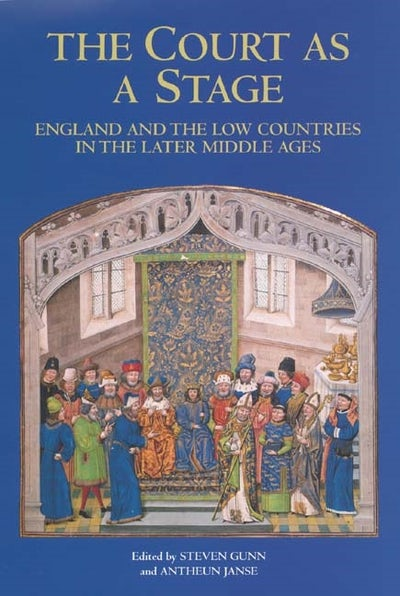 The Court as a Stage: England and the Low Countries in the Later Middle Ages