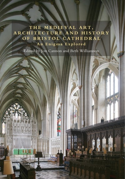 The Medieval Art, Architecture and History of Bristol Cathedral