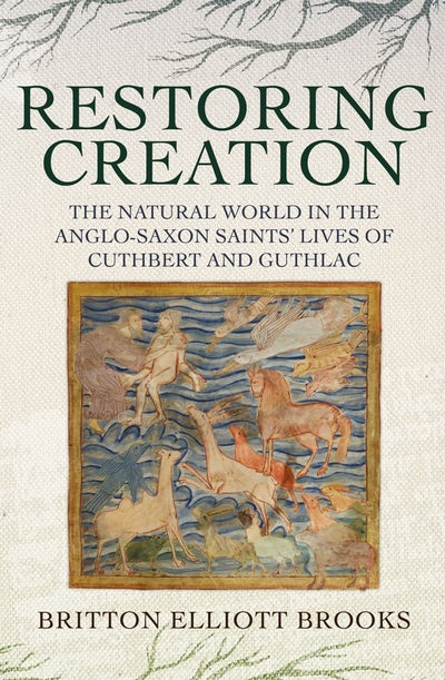 Restoring Creation: The Natural World in the Anglo-Saxon Saints' Lives of Cuthbert and Guthlac
