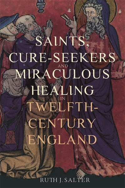 Saints, Cure-Seekers and Miraculous Healing in Twelfth-Century England